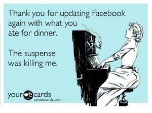 Meme: Thank you for updating Facebook again with what you ate for dinner. The suspense was killing me.